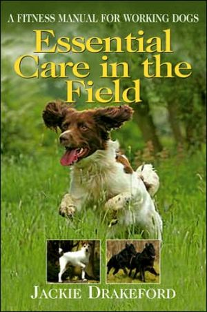 Essential Care in the Field: A Fitness Manual for Working Dogs book written by Jackie Drakeford