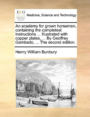 An  Academy for Grown Horsemen, Containing the Completest Instructions ... Illustrated with Copper Plates, ... by Geoffrey Gambado, ... the Second Edi written by Henry William Bunbury , Bunbury, Henry William