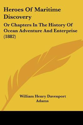 Heroes Of Maritime Discovery: Or Chapters In The History Of Ocean Adventure And Enterprise (... written by William Henry Davenport Adams