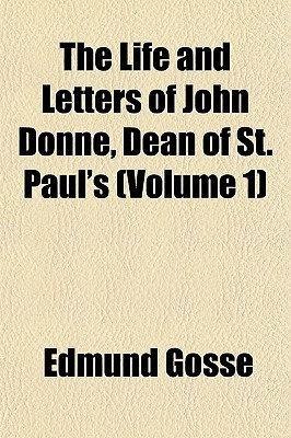 The Life and Letters of John Donne, Dean of St. Paul's (Volume 1) book written by Gosse, Edmund