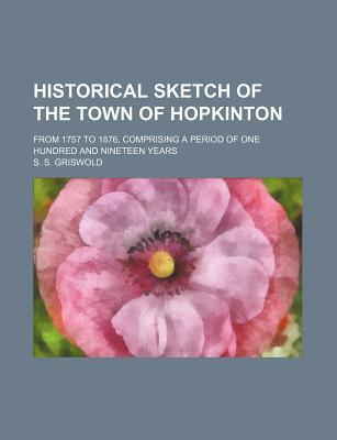 Historical Sketch of the Town of Hopkinton Historical Sketch of the Town of Hopkinton book written by Griswold, S. S.
