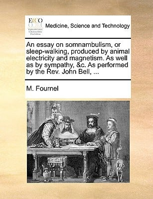 An  Essay on Somnambulism, or Sleep-Walking, Produced by Animal Electricity and Magnetism. as Well as by Sympathy, &C. as Performed by the REV. John B written by Fournel, M.