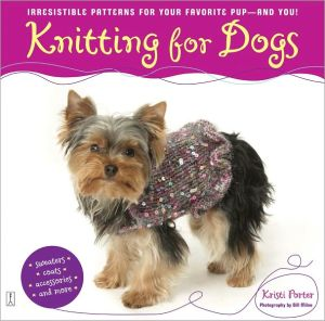Knitting for Dogs: Irresistible Patterns for Your Favorite Pup -- and You! book written by Kristi Porter