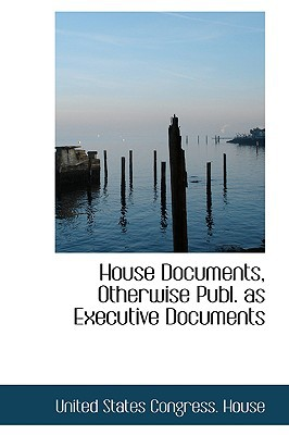 House Documents, Otherwise Publ. as Executive Documents book written by States Congress House, United