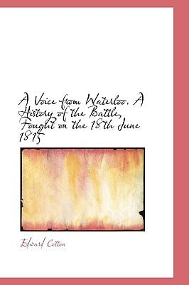 A Voice from Waterloo. A History of the Battle, Fought on the 18th June 1815 written by Edward Cotton