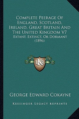 Complete Peerage of England, Scotland, Ireland, Great Britain and the United Kingdom V7: Extant, Extinct, or Dormant (1896) written by Cokayne, George Edward