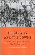 Henry IV and the Towns: The Pursuit of Legitimacy in French Urban Society, 1589-1610 book written by S. Annette Finley-Croswhite