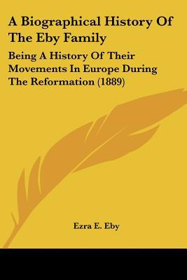 A Biographical History Of The Eby Family: Being A History Of Their Movements In Europe Durin... written by Ezra E. Eby
