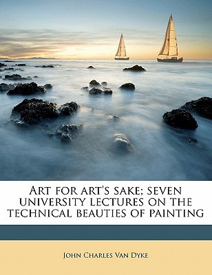 Art for Art's Sake; Seven University Lectures on the Technical Beauties of Painting book written by Van Dyke, John Charles