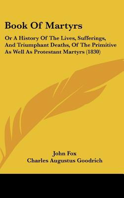 Book Of Martyrs: Or A History Of The Lives, Sufferings, And Triumphant Deaths, Of The Primit... written by John Fox
