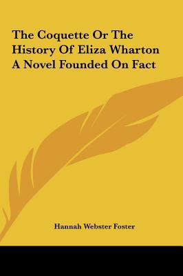 The Coquette or the History of Eliza Wharton a Novel Founded on Fact written by Foster, Hannah Webster