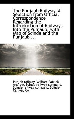 The Punjaub Railway. a Selection from Official Correspondence Regarding the Introduction of Railways written by Railway, William Patrick Andrew Scinde