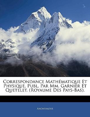 Correspondance Mathmatique Et Physique, Publ. Par MM. Garnier Et Quetelet. (Royaume Des Pays-Bas). book written by Anonymous