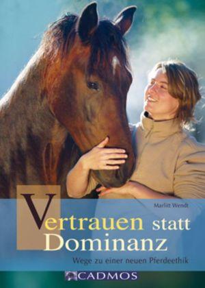 Vertrauen statt Dominanz: Wege zu einer neuen Pferdeethik book written by Marlitt Wendt