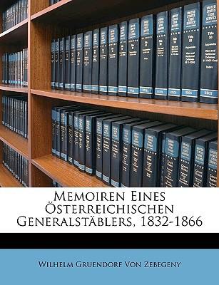Memoiren Eines Sterreichischen Generalstblers, 1832-1866 book written by Von Zebegeny, Wilhelm Gruendorf