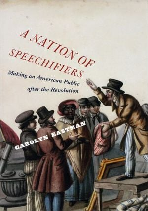 A Nation of Speechifiers: Making an American Public after the Revolution book written by Carolyn Eastman