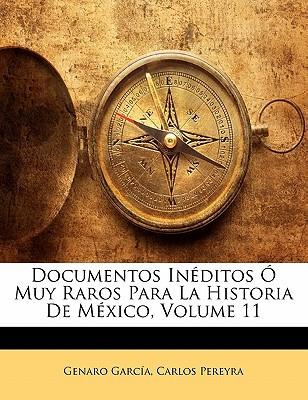 Documentos Inditos Muy Raros Para La Historia de Mxico, Volume 11 book written by Garca, Genaro , Pereyra, Carlos