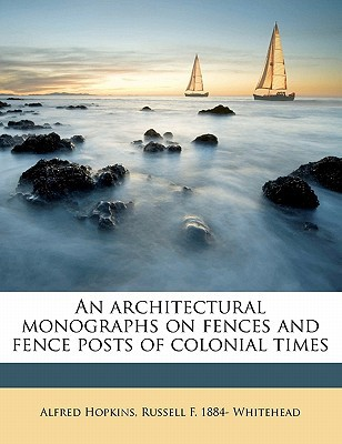 An Architectural Monographs on Fences and Fence Posts of Colonial Times book written by Hopkins, Alfred , Whitehead, Russell F. 1884