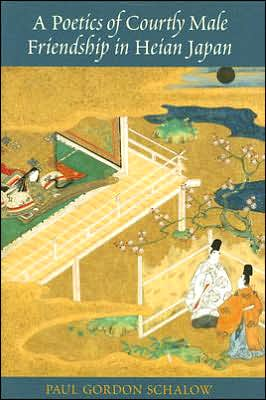 A Poetics of Courtly Male Friendship in Heian Japan written by Paul Gordon Schalow