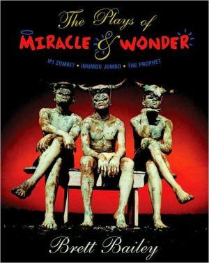 The Plays of Miracle & Wonder: Ipi Zombi? / iMumbo Jumbo / The Prophet book written by Brett Bailey