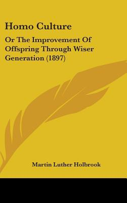Homo Culture: Or the Improvement of Offspring Through Wiser Generation (1897) written by Holbrook, Martin Luther