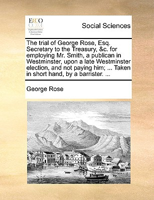 The Trial of George Rose, Esq. Secretary to the Treasury, &C. for Employing Mr. Smith, a Publican in Westminster, Upon a Late Westminster Election, an written by Rose, George