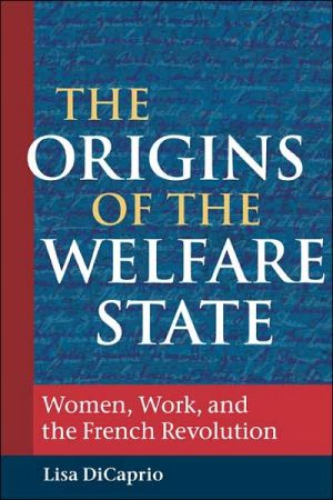 The Origins of the Welfare State: Women, Work, and the French Revolution book written by Lisa DiCaprio