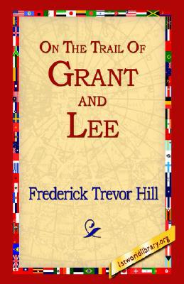 On the Trail of Grant and Lee book written by Frederick Trevor Hill