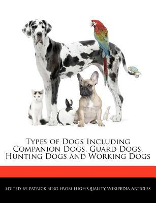 Types of Dogs Including Companion Dogs, Guard Dogs, Hunting Dogs and Working Dogs book written by Patrick Sing