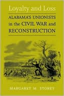 Loyalty and Loss: Alabama's Unionists in the Civil War and Reconstruction book written by Margaret M. Storey
