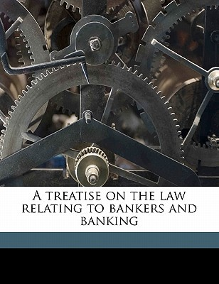 A Treatise on the Law Relating to Bankers and Banking book written by Grant, James