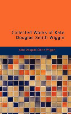 Collected Works of Kate Douglas Smith Wiggin book written by Wiggin, Kate Douglas Smith