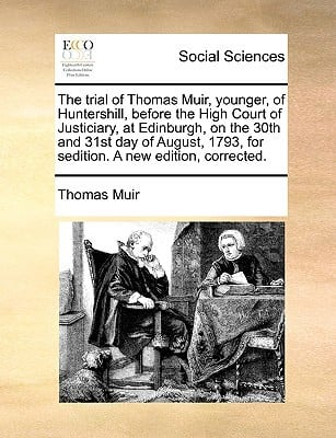 The Trial of Thomas Muir, Younger, of Huntershill, Before the High Court of Justiciary, at Edinburgh, on the 30th and 31st Day of August, 1793, for Se written by Muir, Thomas