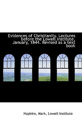 Evidences of Christianity. Lectures Before the Lowell Institute, January, 1844. Revised as a Text Bo book written by Mark, Hopkins