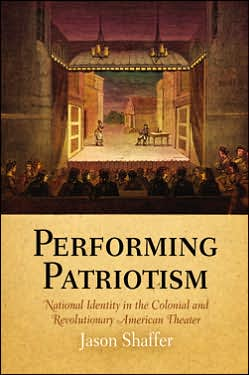 Performing Patriotism: National Identity in the Colonial and Revolutionary American Theater book written by Jason Shaffer