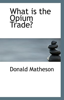 What Is the Opium Trade? written by Matheson, Donald