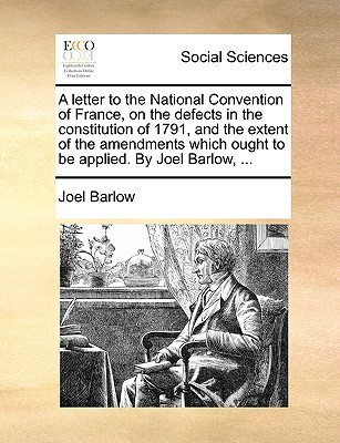 A   Letter to the National Convention of France, on the Defects in the Constitution of 1791, and the Extent of the Amendments Which Ought to Be Applie written by Barlow, Joel