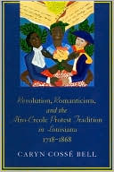 Revolution, Romanticism, and the Afro-Creole Protest Tradition in Louisiana, 1718-1868 book written by Caryn Cosse Bell