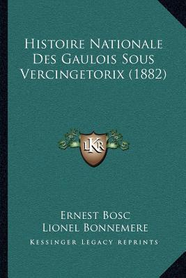 Histoire Nationale Des Gaulois Sous Vercingetorix (1882) book written by Bosc, Ernest , Bonnemere, Lionel