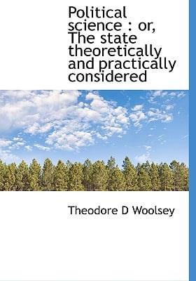 Political science: or, The state theoretically and practically considered book written by Theodore D Woolsey