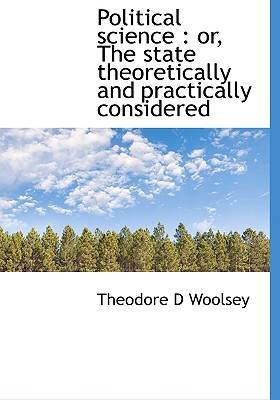 Political science: or, The state theoretically and practically considered written by Theodore D Woolsey