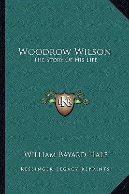 Woodrow Wilson: The Story of His Life book written by Hale, William Bayard