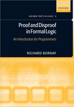 Proof and Disproof in Formal Logic: An Introduction for Programmers book written by Richard Bornat