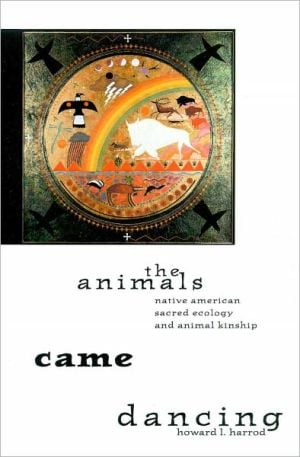 The Animals Came Dancing: Native American Sacred Ecology and Animal Kinship book written by Howard L. Harrod