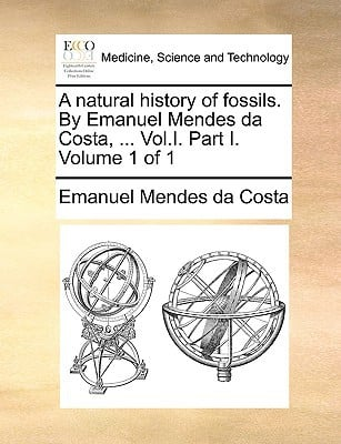 A Natural History of Fossils. by Emanuel Mendes Da Costa, ... Vol.I. Part I. Volume 1 of 1 written by Mendes Da Costa, Emanuel