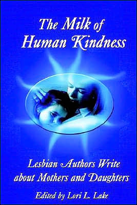 Milk of Human Kindness: Lesbian Authors Write about Mothers and Daughters book written by Lori L. Lake