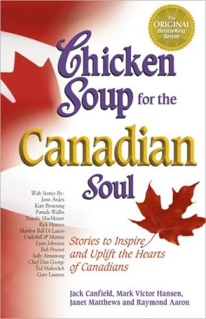 Chicken Soup for the Canadian Soul: Stories to Inspire and Uplift the Hearts of Canadians book written by Jack Canfield