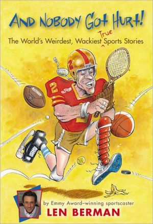 And Nobody Got Hurt!: The World's Weirdest, Wackiest, True Sports Stories book written by Len Berman