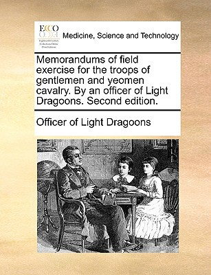 Memorandums of Field Exercise for the Troops of Gentlemen and Yeomen Cavalry. by an Officer of Light Dragoons. Second Edition. written by Officer of Light Dragoons, Of Light Dragoons
