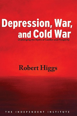 Depression, War, and Cold War: Challenging the Myths of Conflict and Prosperity book written by Robert Higgs